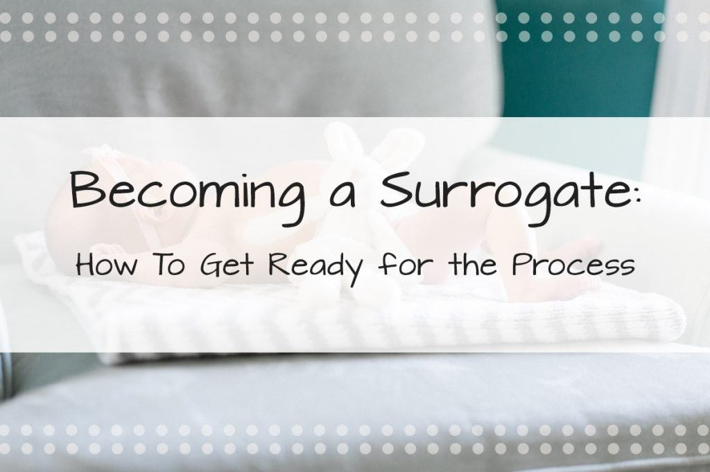 Becoming a Surrogate—How To Get Ready For the Surrogacy Process