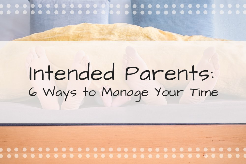 Intended Parents: 6 Ways to Manage Your Time: With a New Baby on The Way Through Your Surrogacy, Learn a Few Tips to Help You Keep Ahead of The Game!