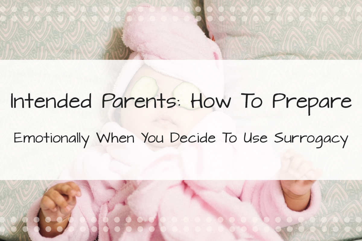 Intended Parents: How To Prepare Yourself Emotionally when You Decide to Use Surrogacy