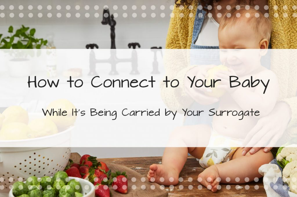 How to Connect to Your Baby While It's Being Carried by the Surrogate - Made in the USA Surrogacy Roseville, California
