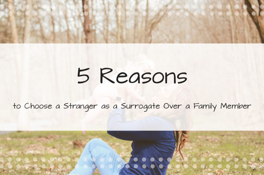 5 Reasons to Choose a Stranger as a Surrogate Over a Family Member - Made in the USA Surrogacy Roseville, CA