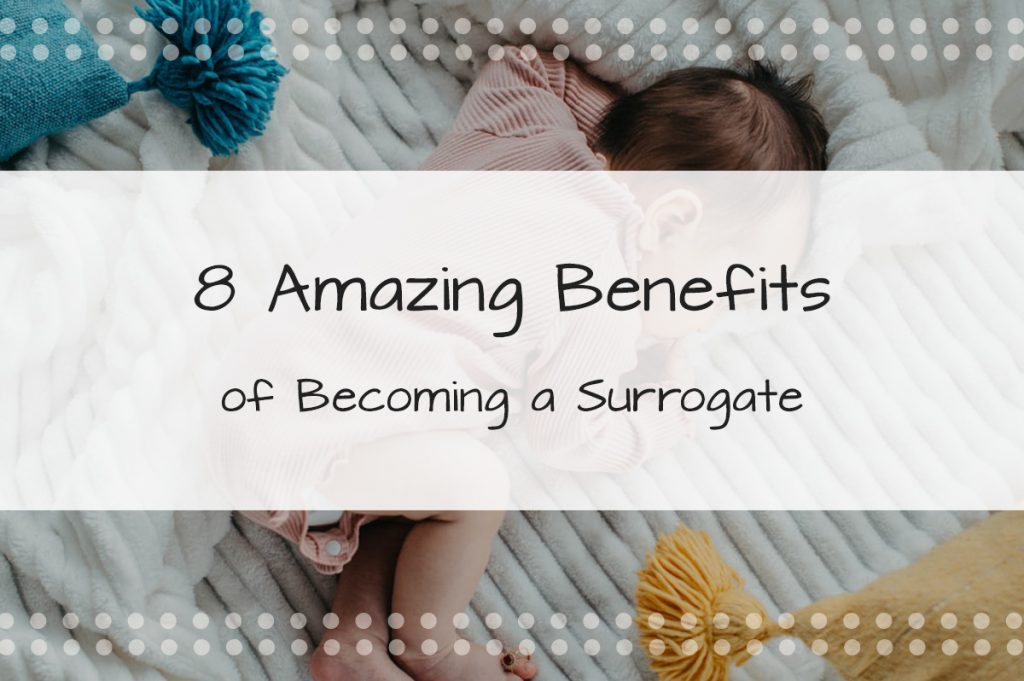8 Amazing Benefits of Becoming a Surrogate - Made in the USA Surrogacy in Roseville, California