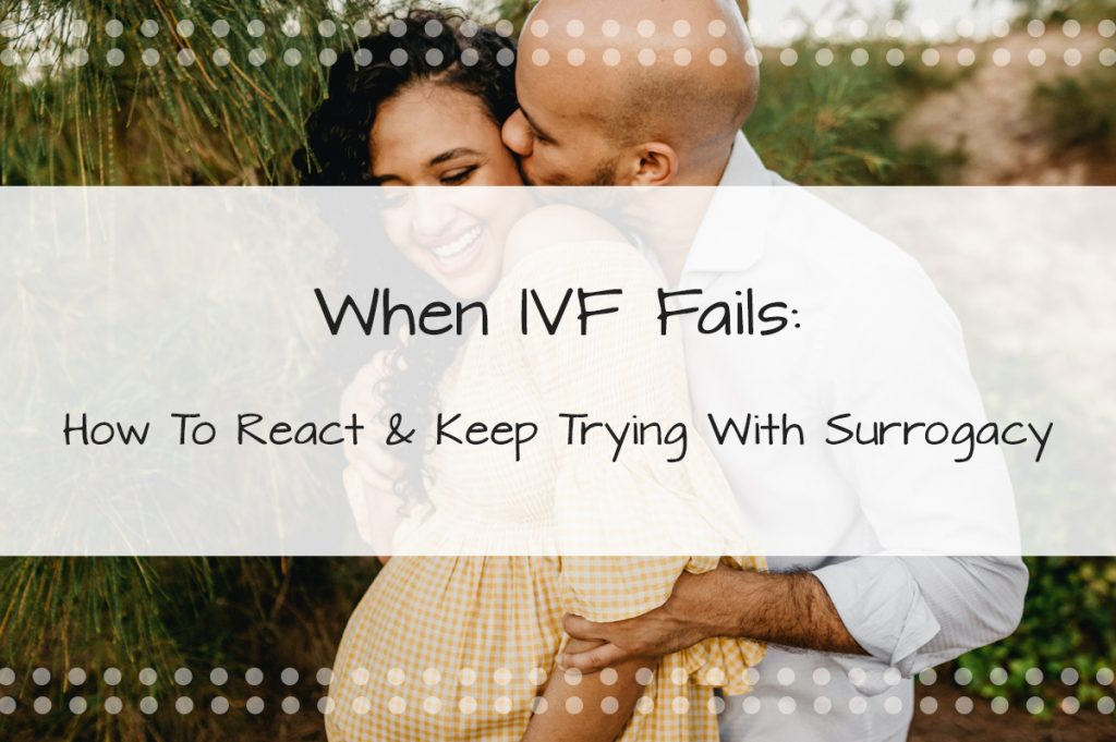 When IVF Fails, How To React, What It Means & How To Keep Trying to Start A Family with Surrogacy - Made in the USA Surrogacy in Roseville, California